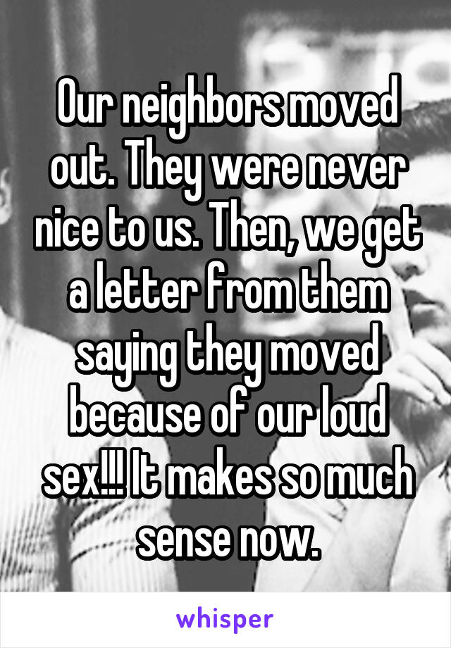 Our neighbors moved out. They were never nice to us. Then, we get a letter from them saying they moved because of our loud s**!!! It makes so much sense now.