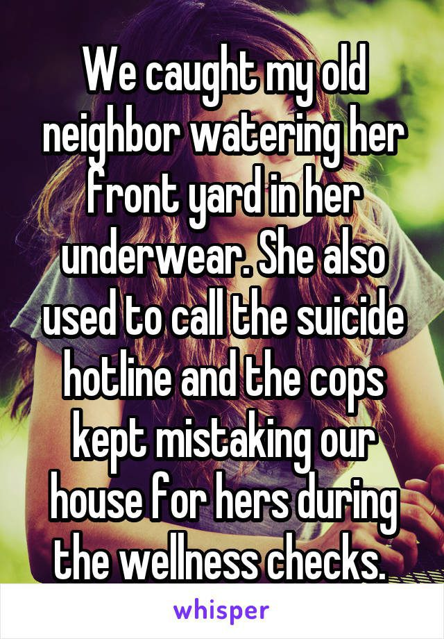 We caught my old neighbor watering her front yard in her underwear. She also usedto call the suicide hotline and the cops kept mistaking our house for hers during the wellness checks.