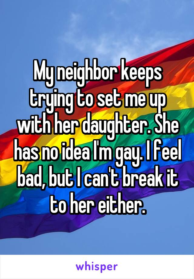 My neighbor keeps trying to set me up with her daughter. She has no idea I'm gay. I feel bad, but I can't break it to her either.
