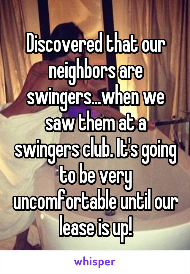 Discovered that our neighbors are swingers... when we saw them at a swingers club. It's going to be very uncomfortable until our lease is up!