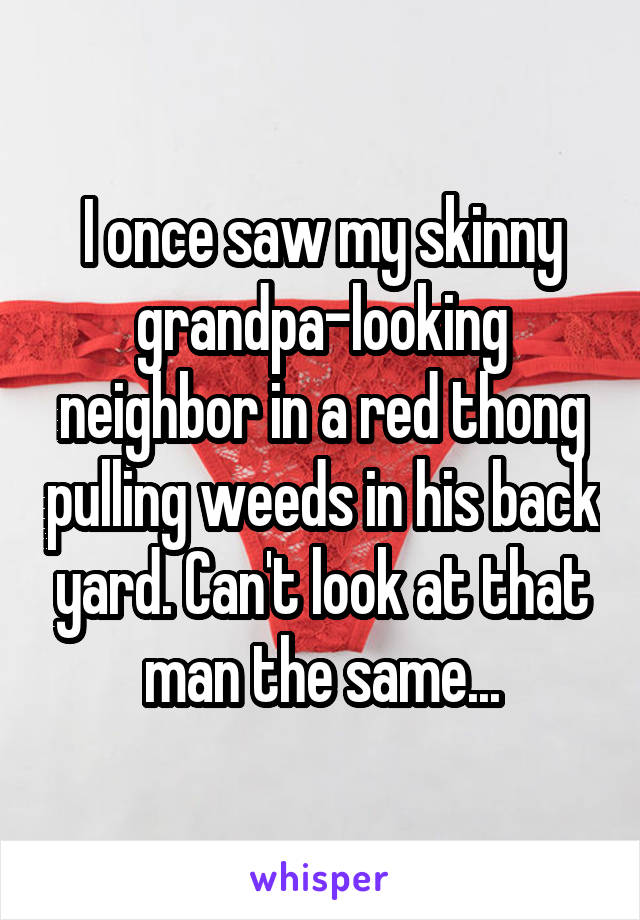 I once saw my skinny grandpa-looking neighbor in a red thong pulling weeds in his back yard. Can't look at that man the same...