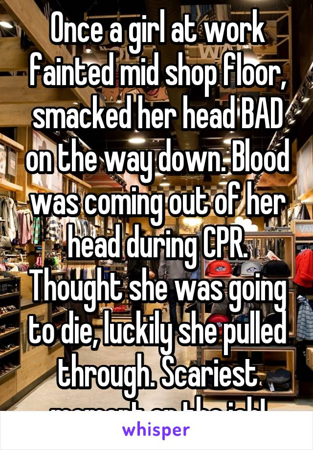 Once a girl at work fainted mid shop floor, smacked her head BAD on the way down. Blood was coming out of her head during CPR. Thought shew as going to die. Luckily she pulled through. Scariest momet on the job!
