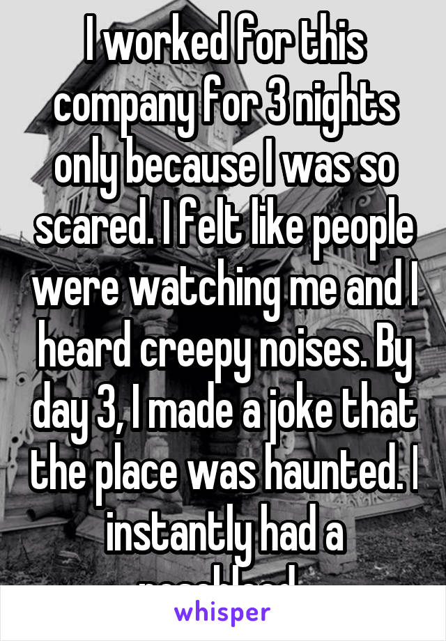 I worked for this company for 3 nights only because I was so scared. I felt like people were watching me and I heard creepy noises. By day 3, I made a joke that the polace was haunted. I instantly had a nosebleed.