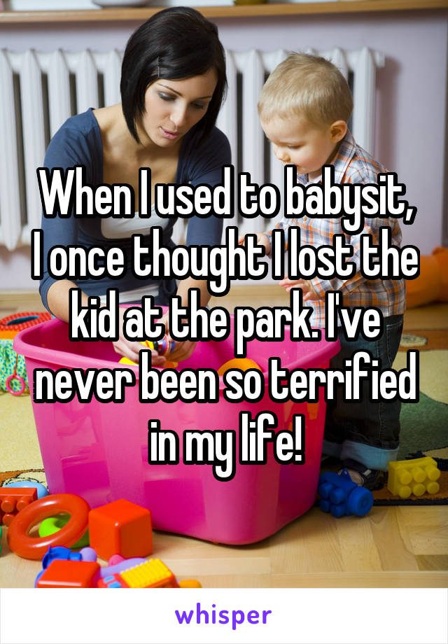 When I used to babysit, I once thought I lost the kid at the park. I've never been so terrified in my life!