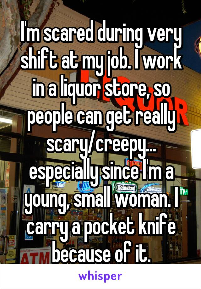 I'm scared during every shift at my job. I work in a liquor store, so people can get really scary/creepy... especially since I'm a young, small woman. I carry a pocket knife because of it.